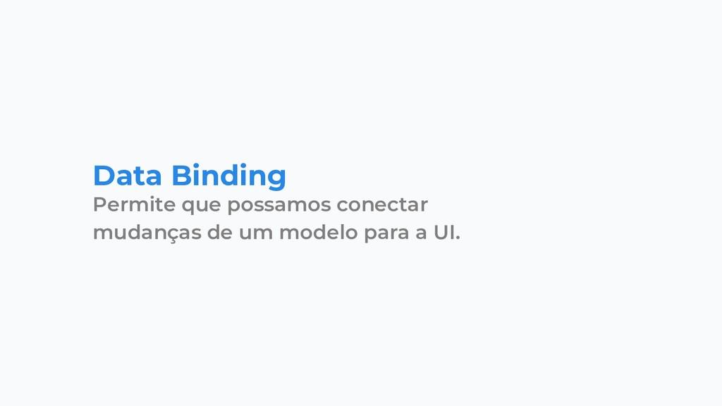 Data Binding Permite que possamos conectar muda...