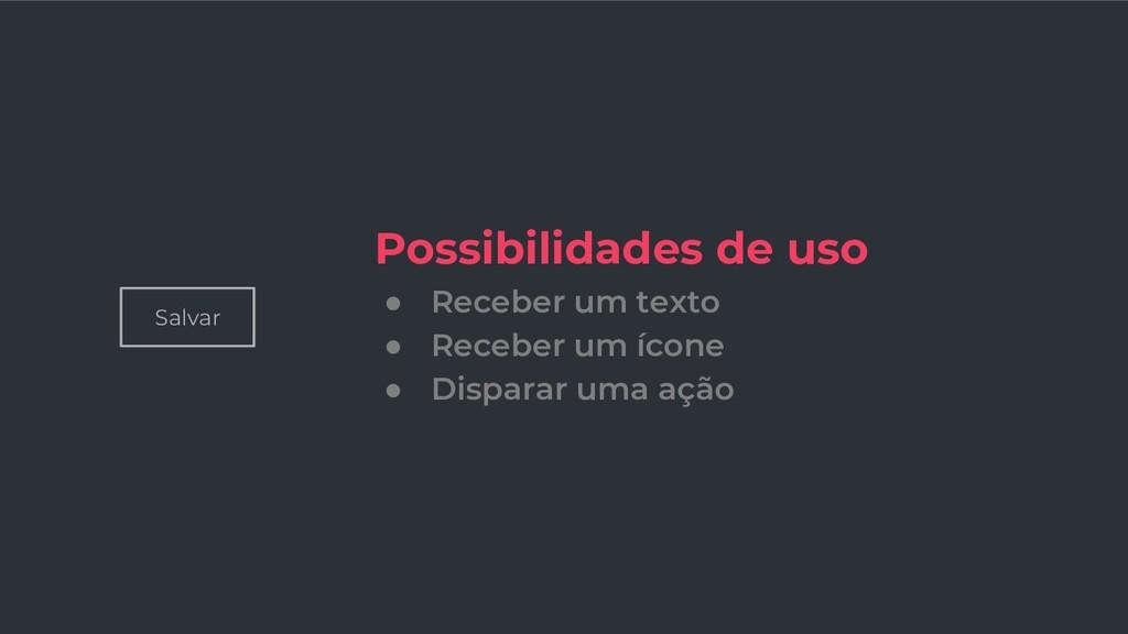 Salvar Possibilidades de uso ● Receber um texto...