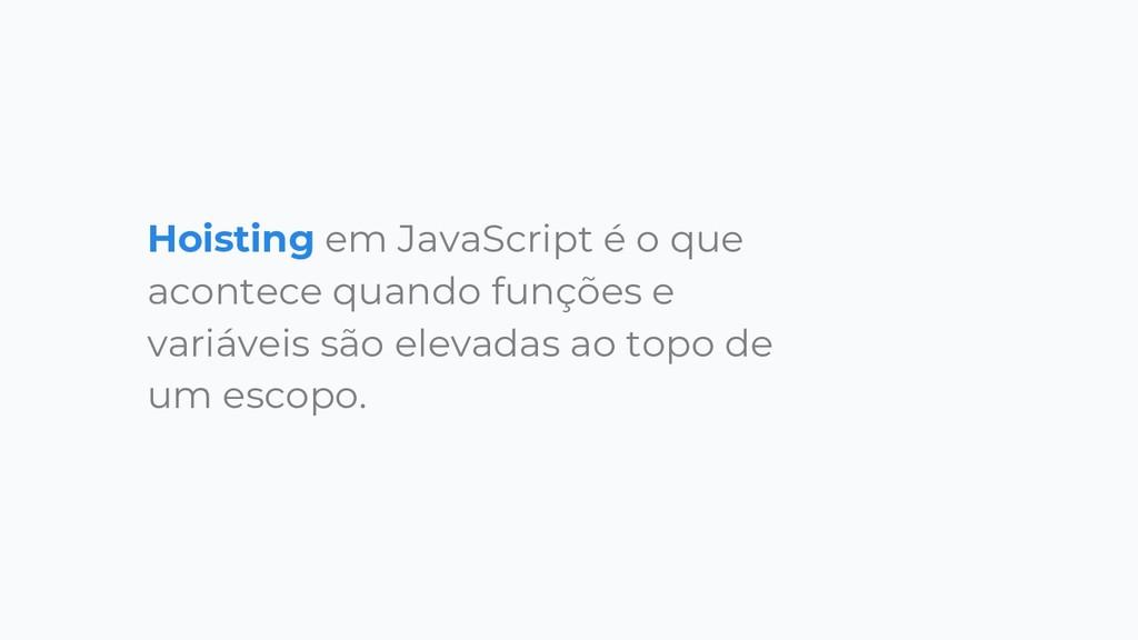 Hoisting em JavaScript é o que acontece quando ...