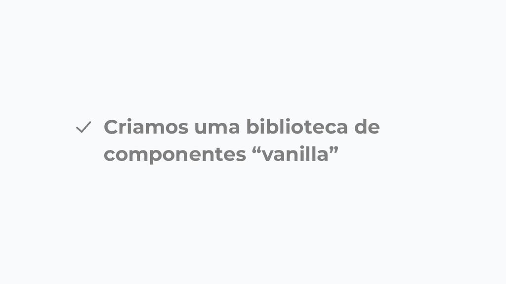 """Criamos uma biblioteca de componentes """"vanilla"""""""