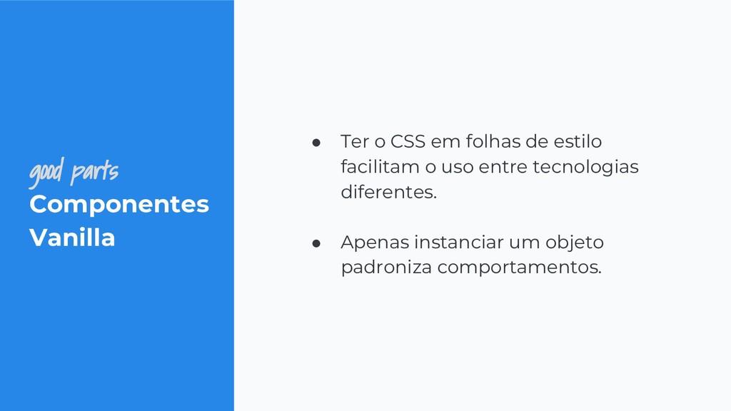 good parts Componentes Vanilla ● Ter o CSS em f...