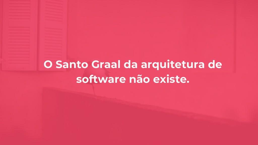 O Santo Graal da arquitetura de software não ex...