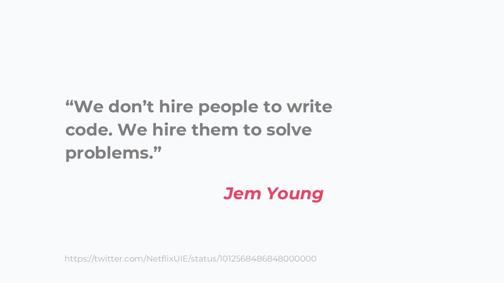 """We don't hire people to write code. We hire th..."