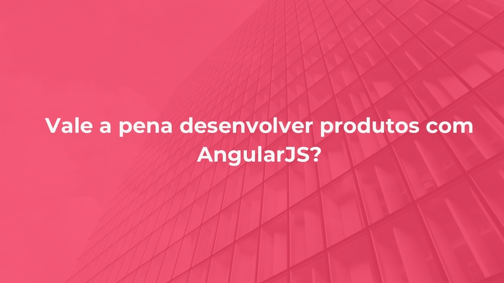 Vale a pena desenvolver produtos com AngularJS?