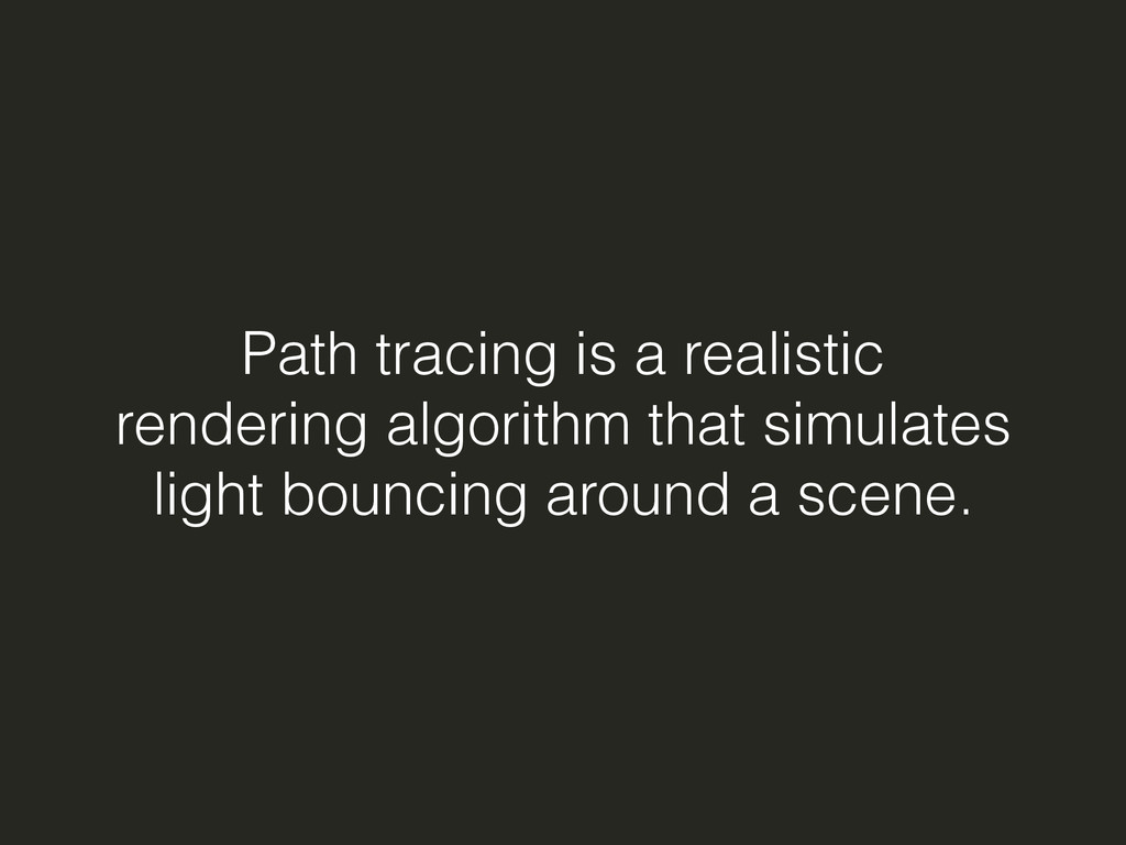 Path tracing is a realistic rendering algorithm...