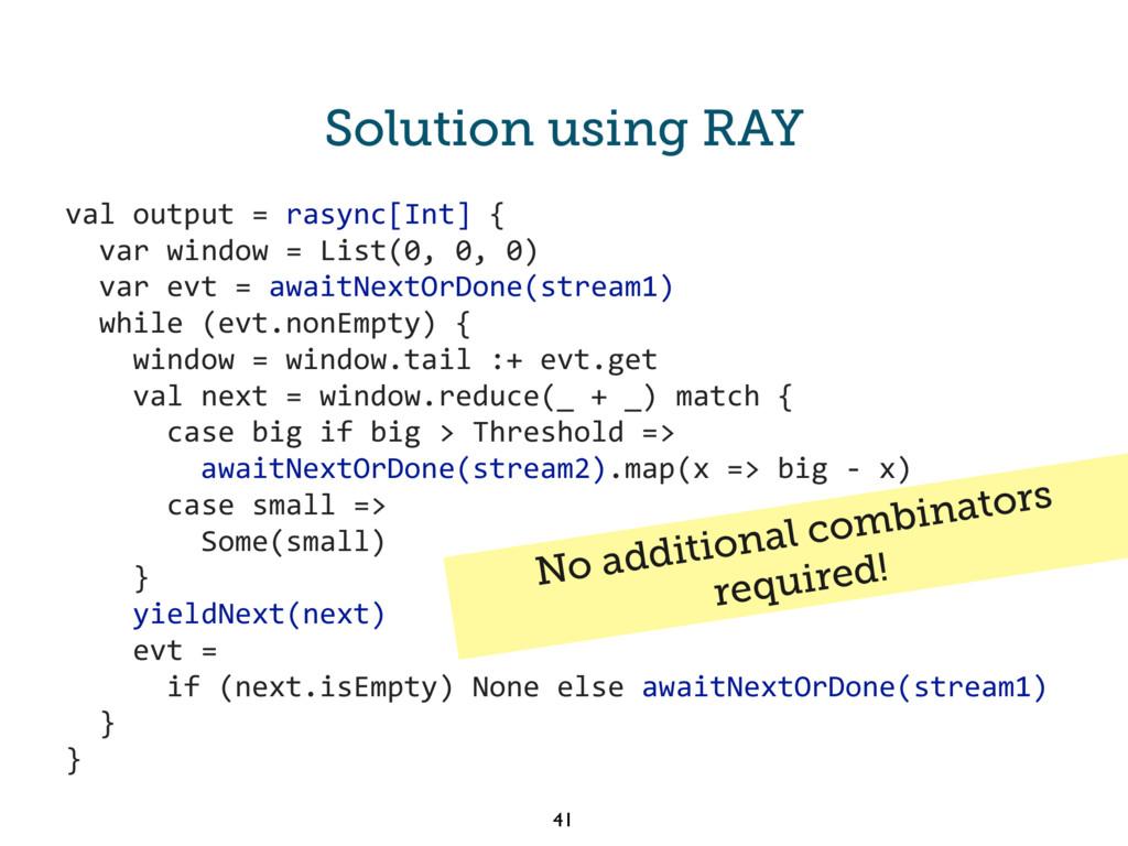 Solution using RAY val output = rasync[Int] { v...