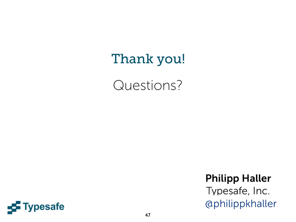 47 Questions? Thank you! Philipp Haller Typesaf...