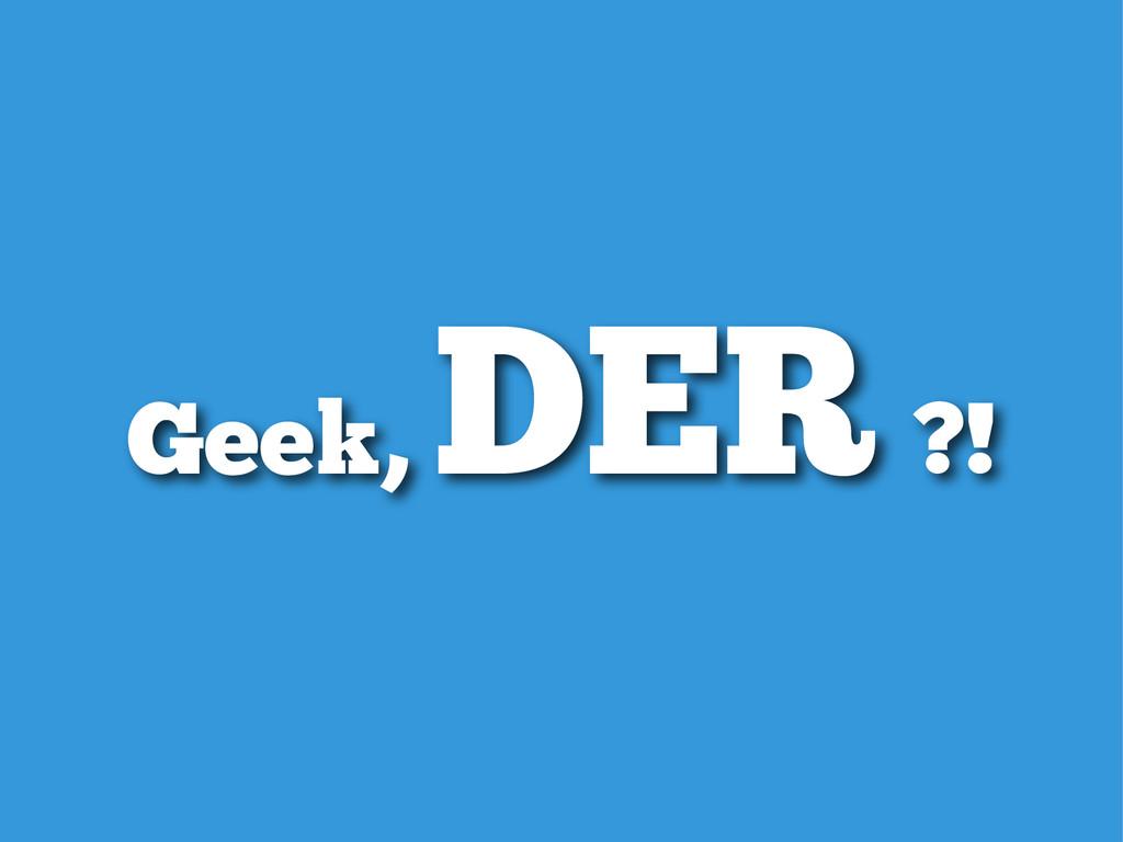 Geek, DER ?!