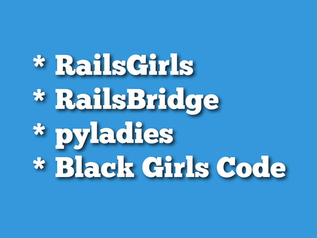 * RailsGirls * RailsBridge * pyladies * Blac...