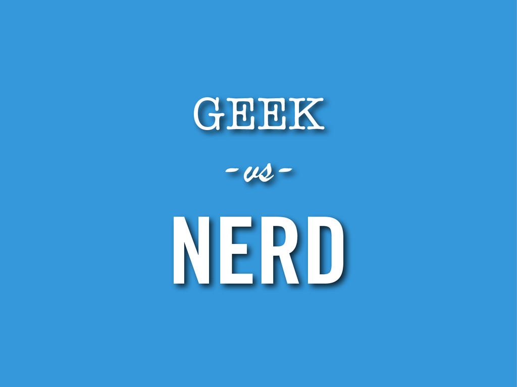 GEEK -vs- NERD