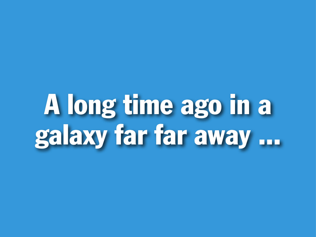 A long time ago in a galaxy far far away ...