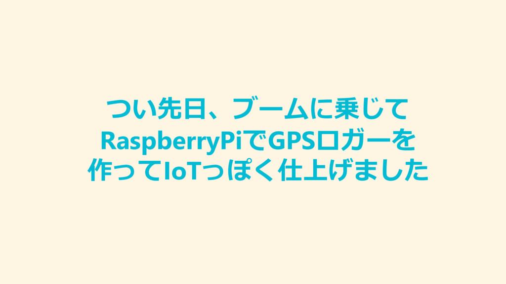 つい先日、ブームに乗じて RaspberryPiでGPSロガーを 作ってIoTっぽく仕上げました