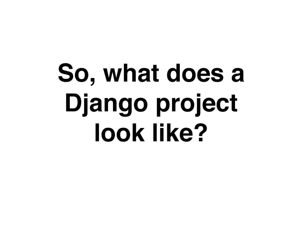 So, what does a Django project look like?