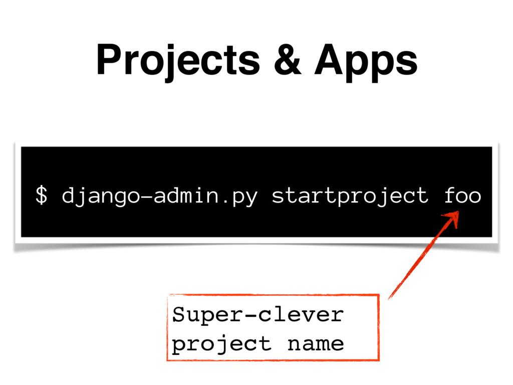 Projects & Apps $ django-admin.py startproject ...