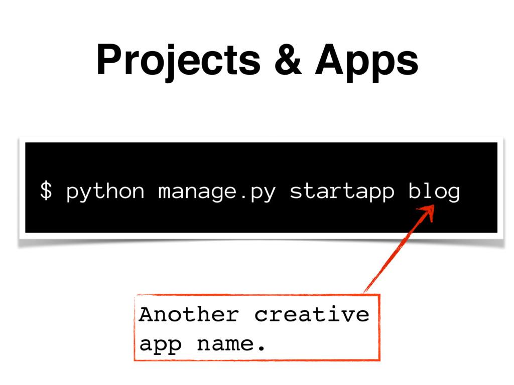 Projects & Apps $ python manage.py startapp blo...