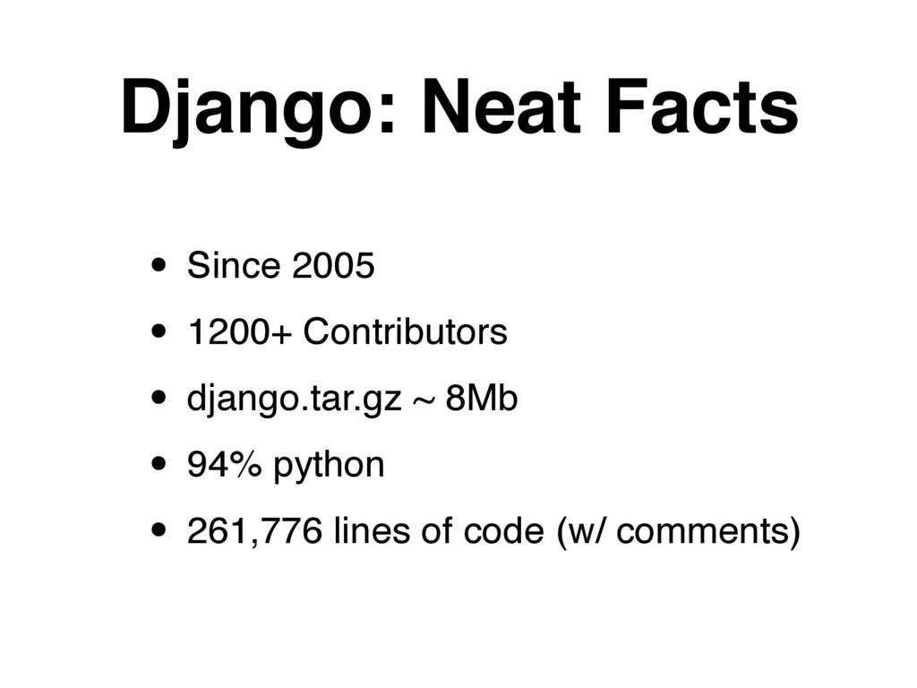 Django: Neat Facts • Since 2005 • 1200+ Contrib...