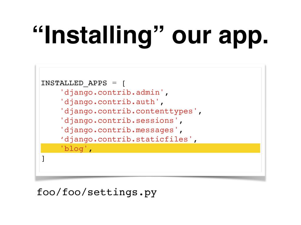 """""""Installing"""" our app. INSTALLED_APPS = [ 'djang..."""