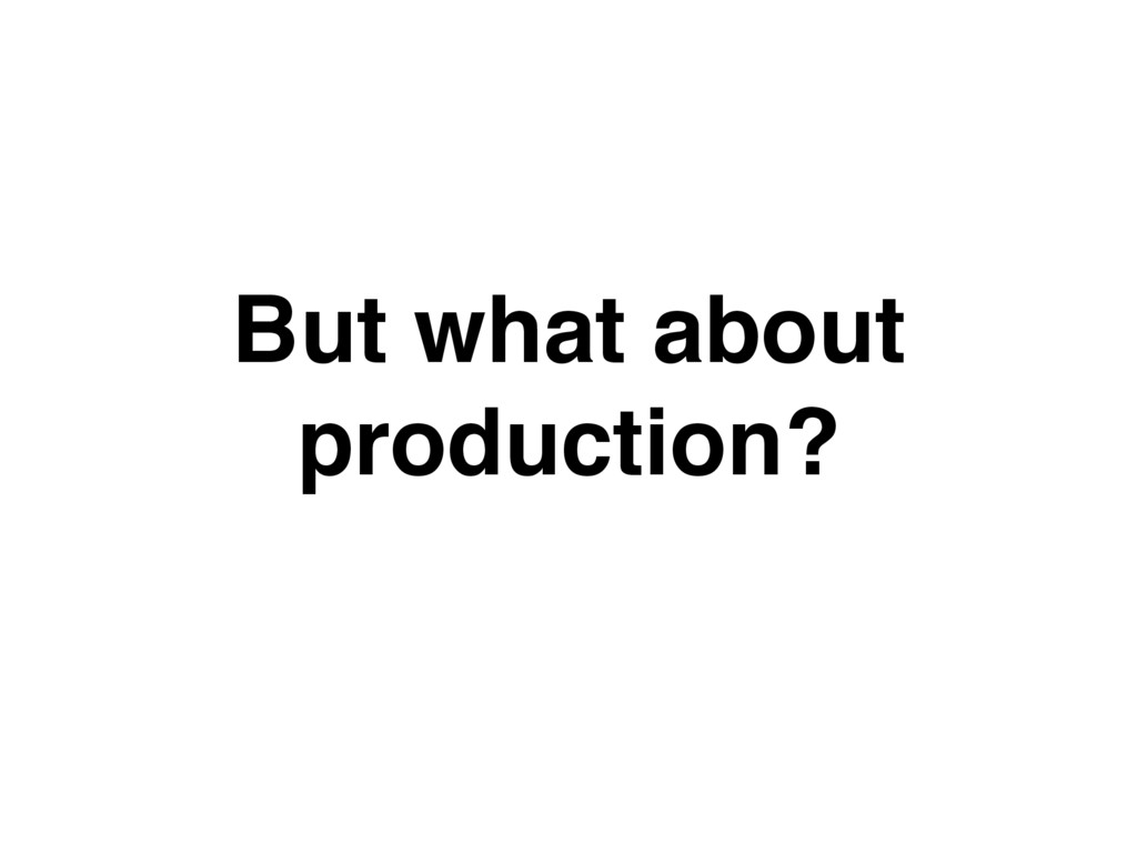 But what about production?