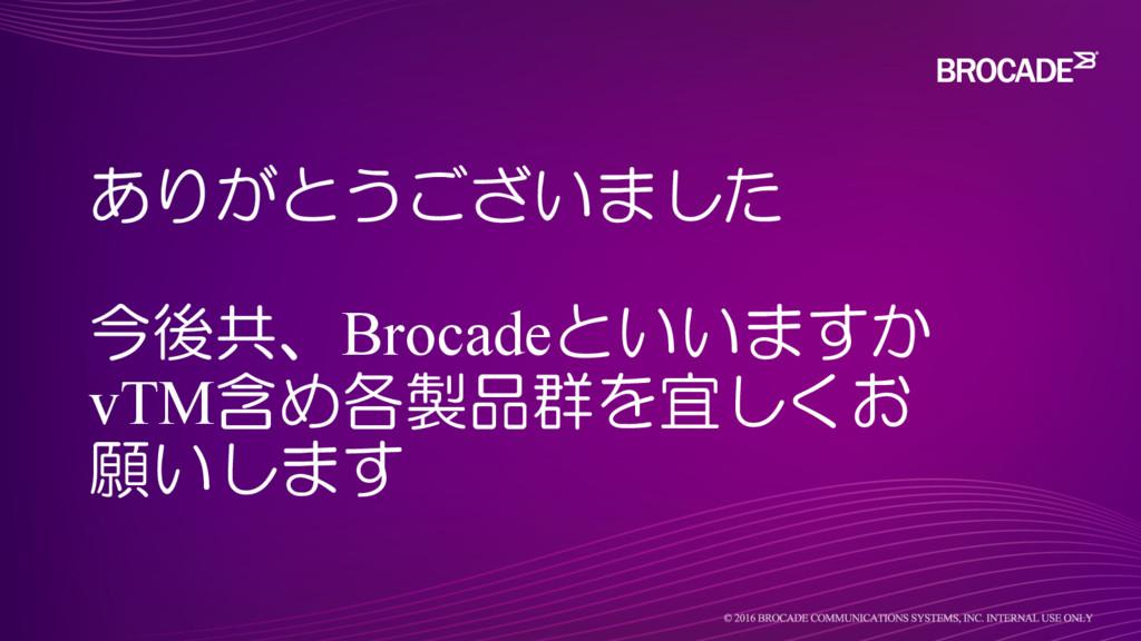 ありがとうございました 今後共、Brocadeといいますか vTM含め各製品群を宜しくお 願い...