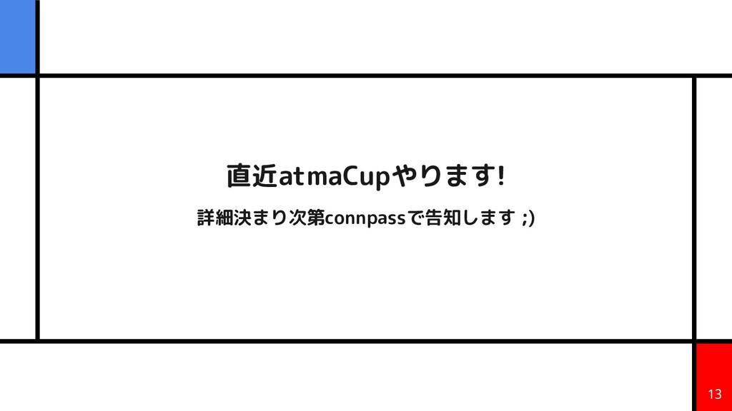 直近atmaCupやります! 詳細決まり次第connpassで告知します ;) 13