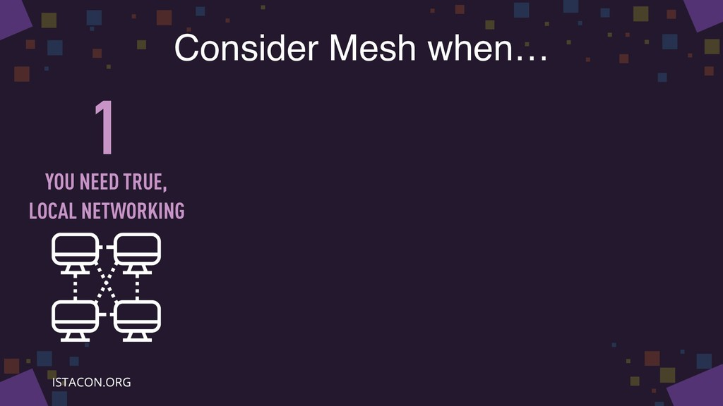 Consider Mesh when… 1 YOU NEED TRUE, LOCAL NETW...