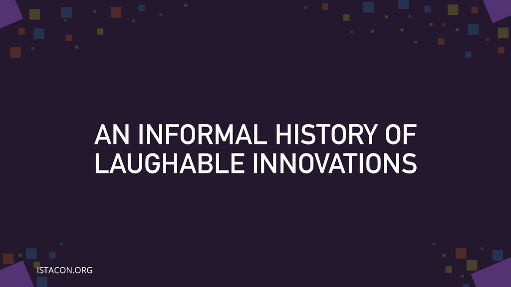AN INFORMAL HISTORY OF LAUGHABLE INNOVATIONS