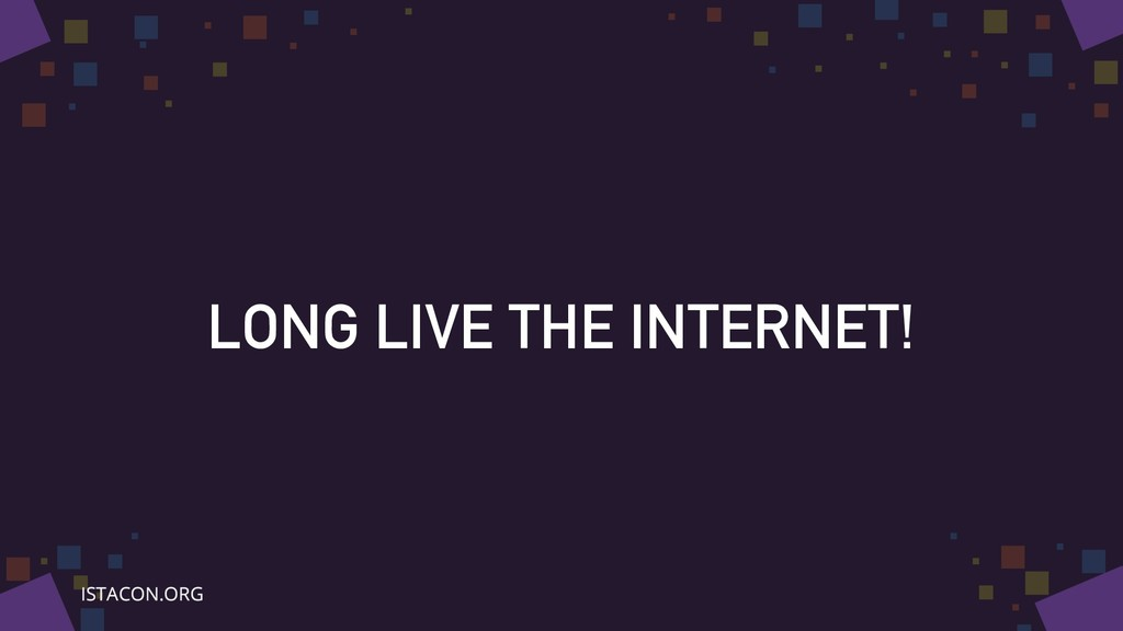LONG LIVE THE INTERNET!