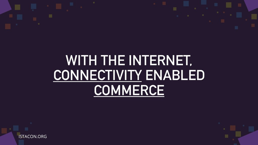 WITH THE INTERNET, CONNECTIVITY ENABLED COMMERCE