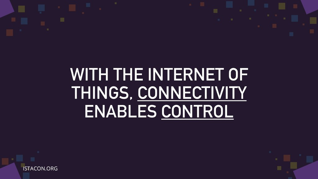 WITH THE INTERNET OF THINGS, CONNECTIVITY ENABL...