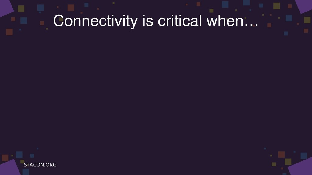 Connectivity is critical when…