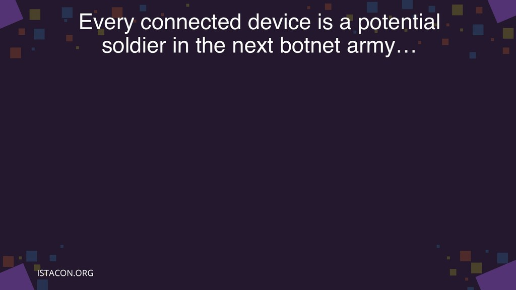 Every connected device is a potential soldier i...