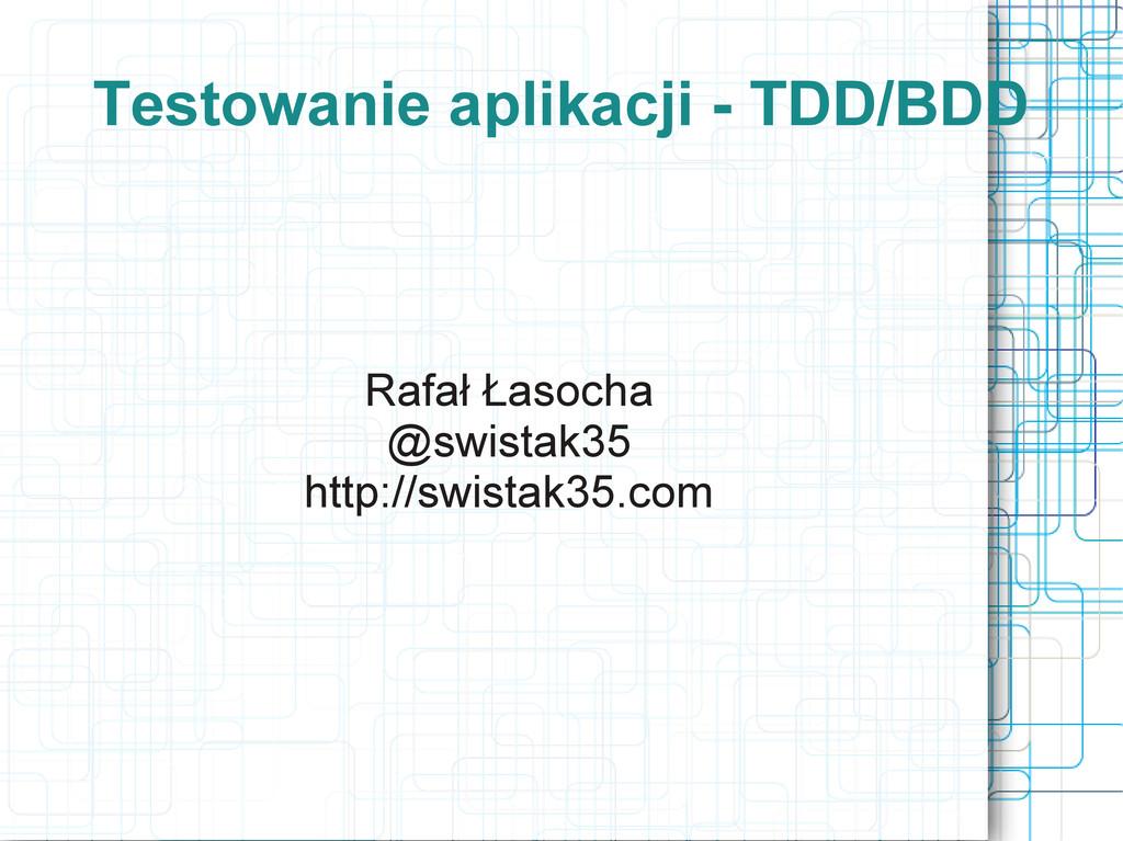 Testowanie aplikacji - TDD/BDD Rafał Łasocha @s...