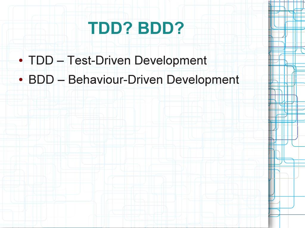 TDD? BDD? ● TDD – Test-Driven Development ● BDD...