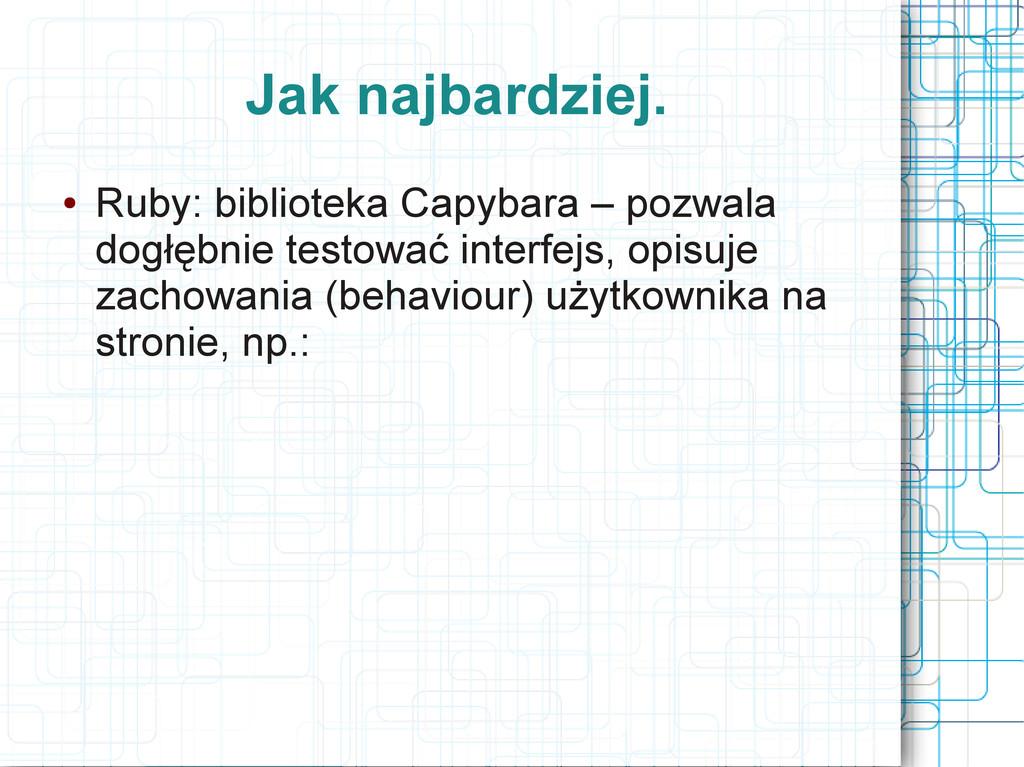 Jak najbardziej. ● Ruby: biblioteka Capybara – ...
