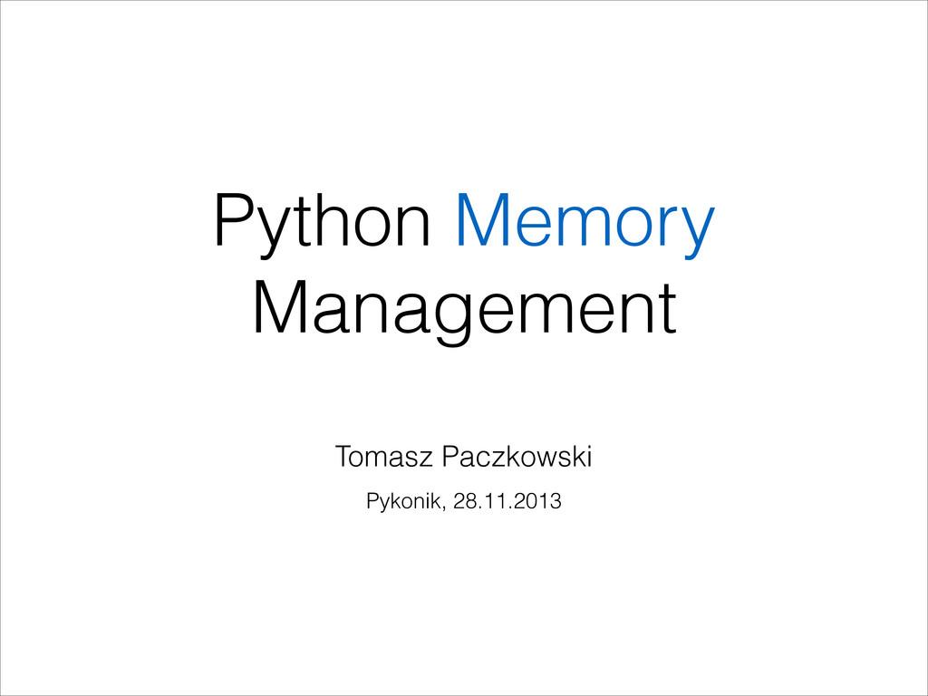 Python Memory Management Tomasz Paczkowski Pyko...