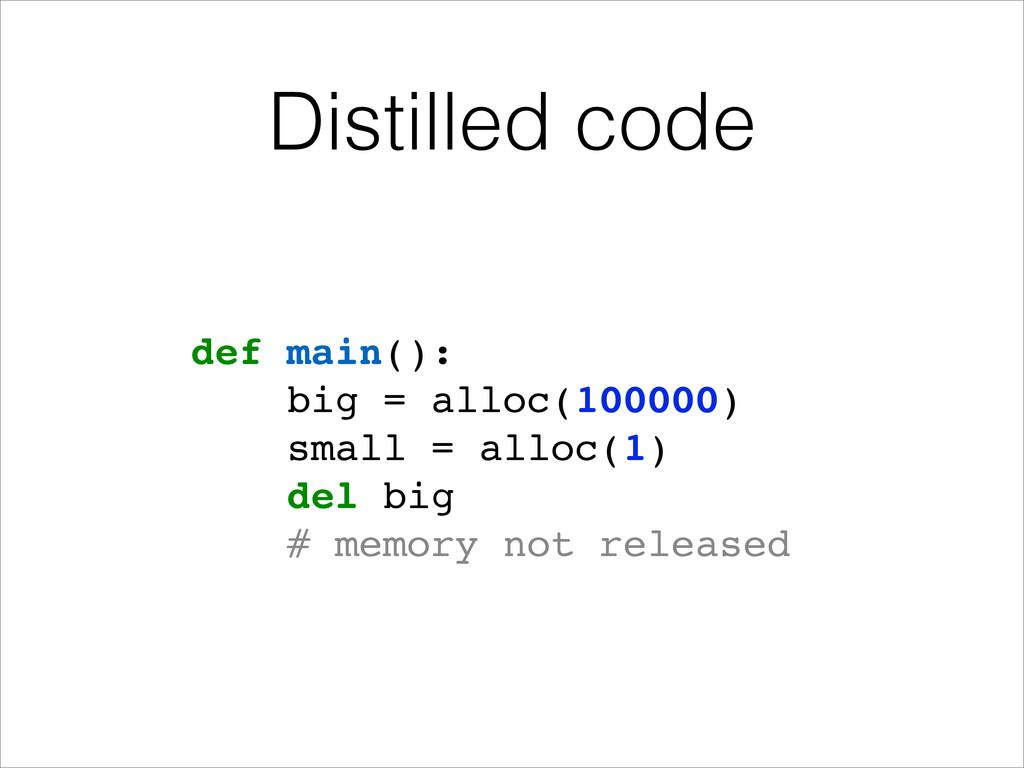 Distilled code def main():! big = alloc(100000)...
