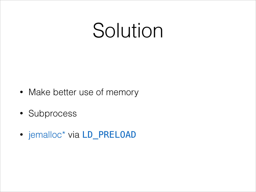 Solution • Make better use of memory • Subproce...