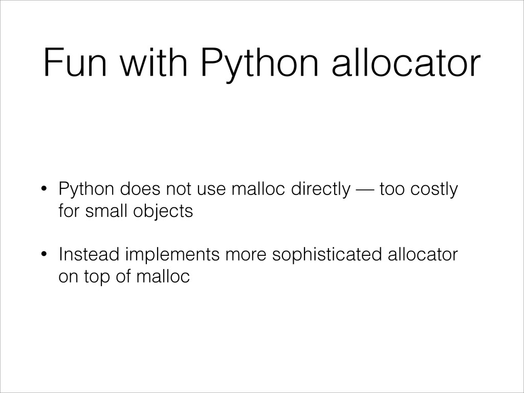 Fun with Python allocator • Python does not use...