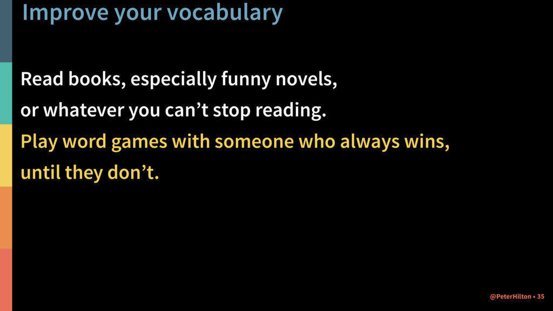 Improve your vocabulary Read books, especially ...