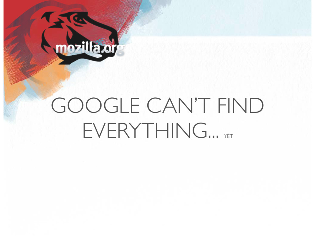 GOOGLE CAN'T FIND EVERYTHING... YET
