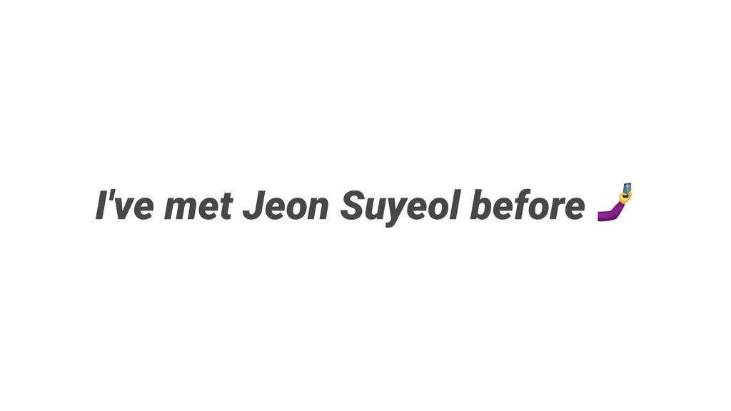 I've met Suyeol Jeon before