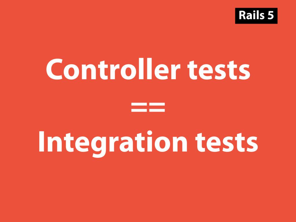 Controller tests == Integration tests Rails 5