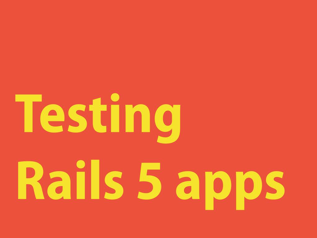 Testing Rails 5 apps
