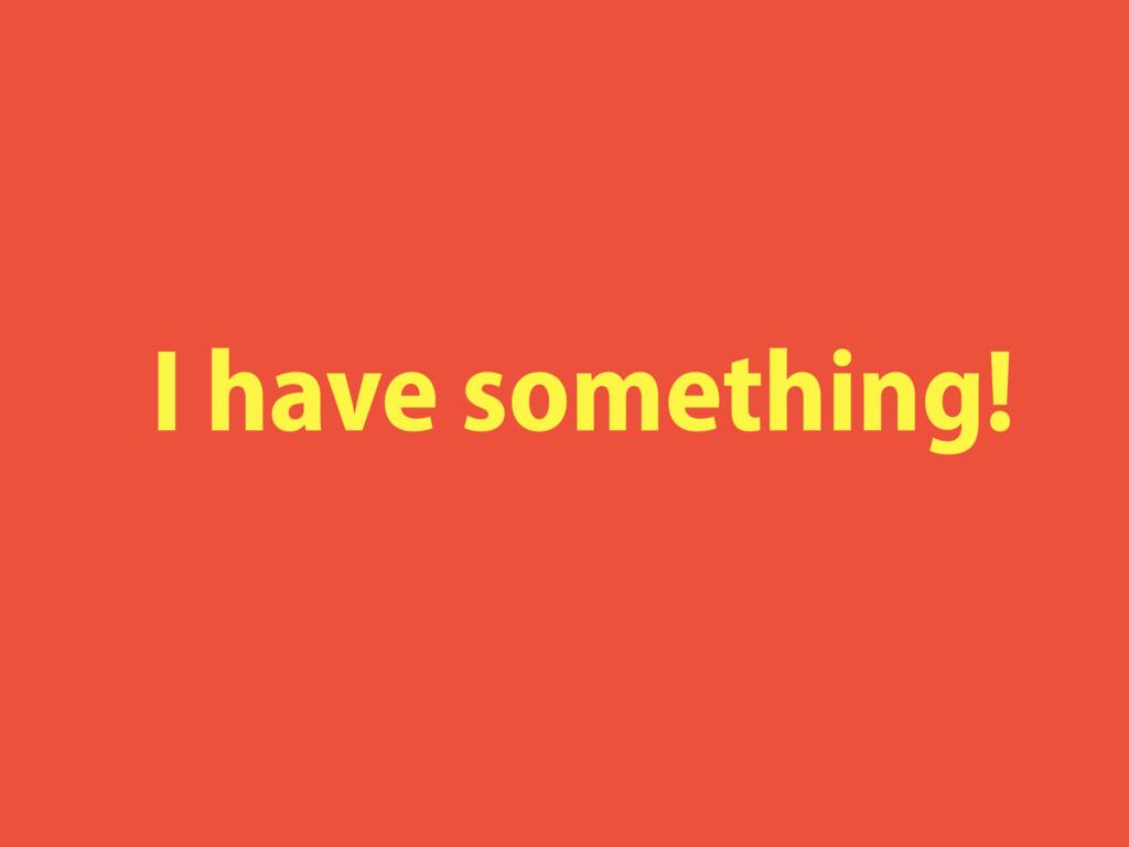 I have something!