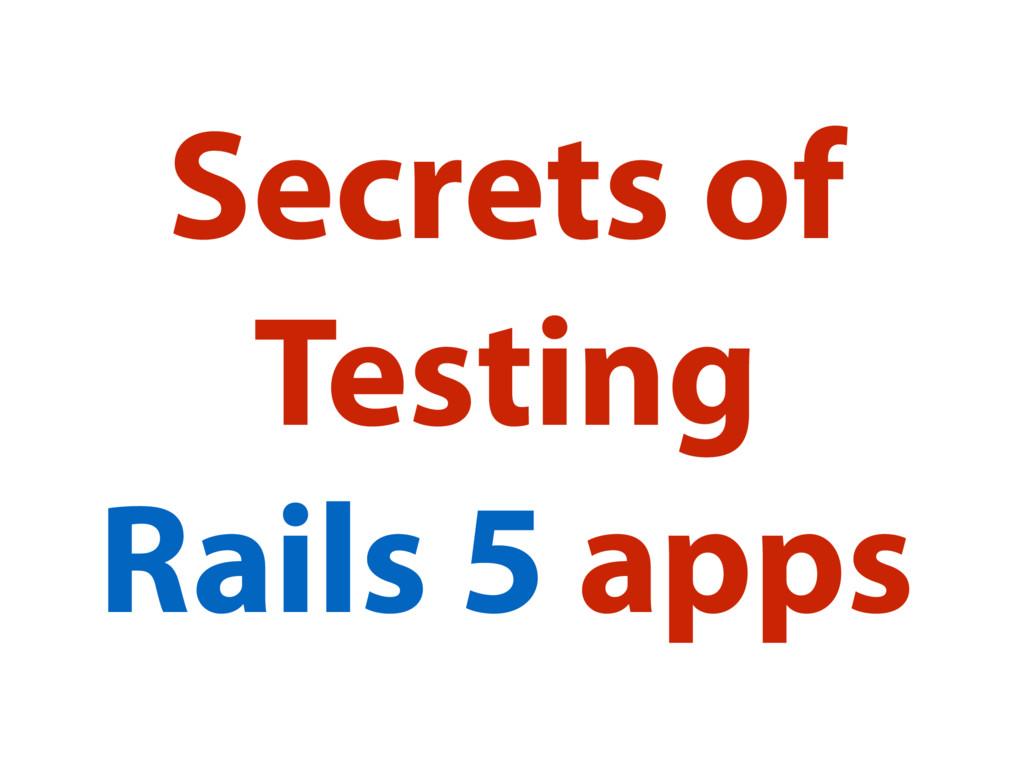 Secrets of Testing Rails 5 apps