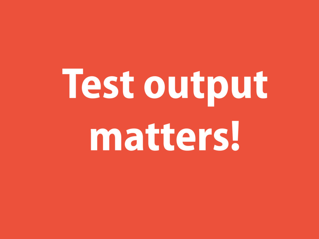 Test output matters!