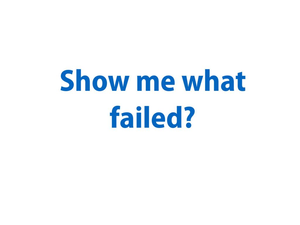 Show me what failed?