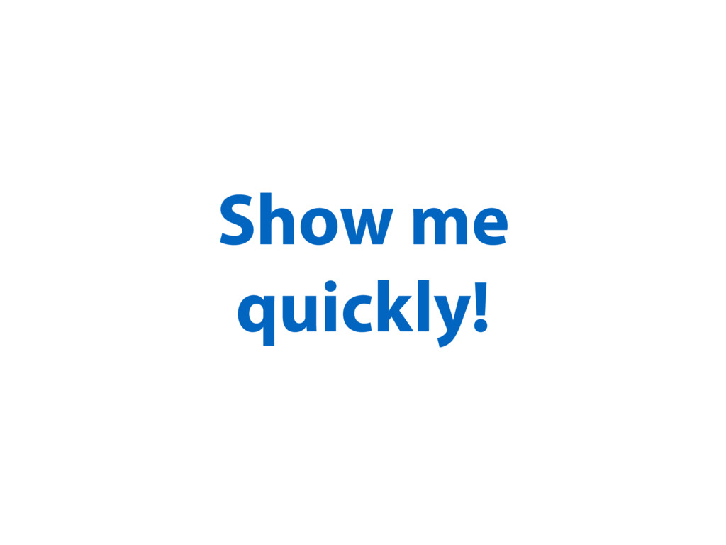 Show me quickly!