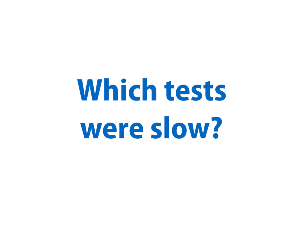 Which tests were slow?