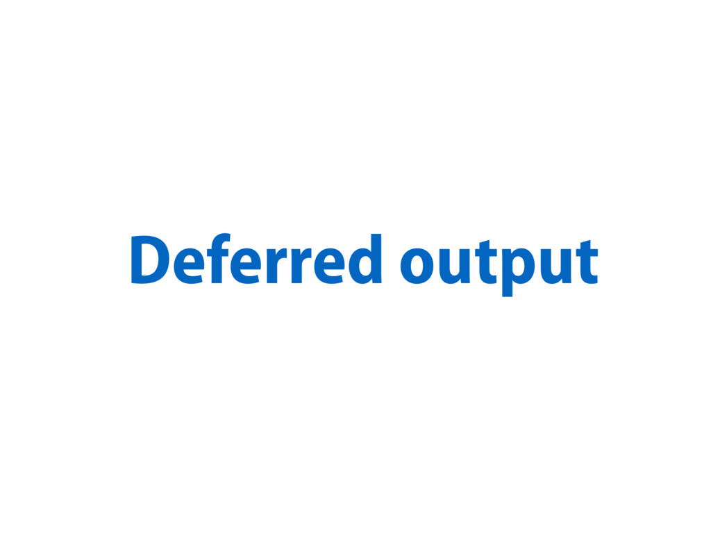 Deferred output